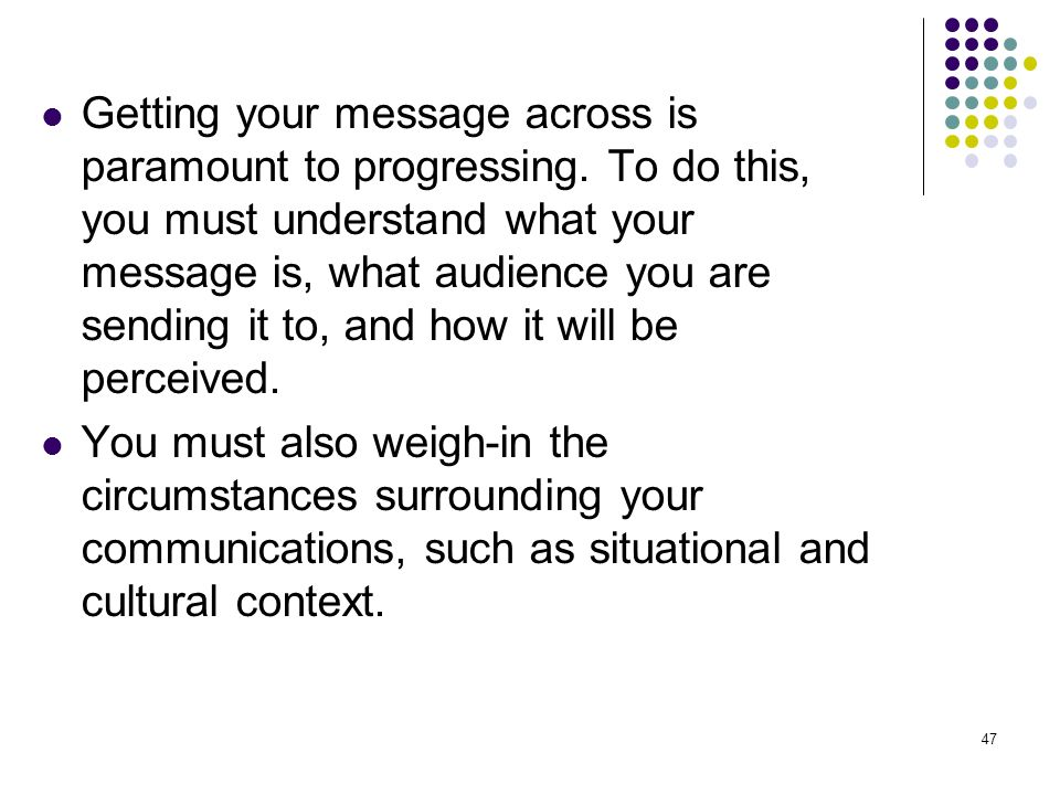 47 Getting your message across is paramount to progressing. To do this, you must understand what your message is, what audience you are sending it to,