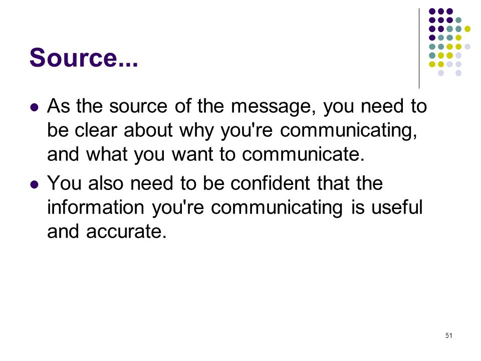 51 Source... As the source of the message, you need to be clear about why you're communicating, and what you want to communicate. You also need to be