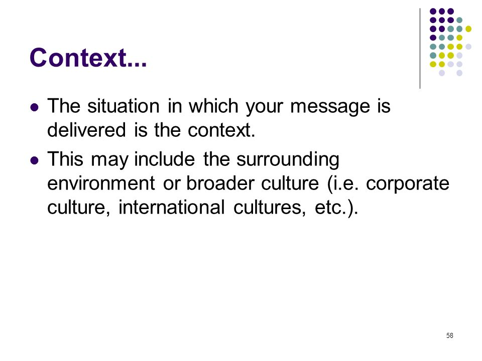 58 Context... The situation in which your message is delivered is the context. This may include the surrounding environment or broader culture (i.e. c