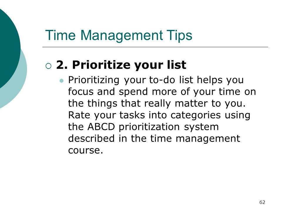 62 Time Management Tips 2. Prioritize your list Prioritizing your to-do list helps you focus and spend more of your time on the things that really mat