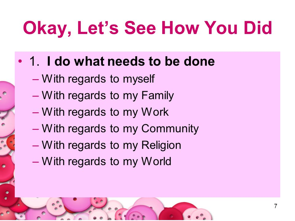 7 Okay, Lets See How You Did 1. I do what needs to be done –With regards to myself –With regards to my Family –With regards to my Work –With regards t