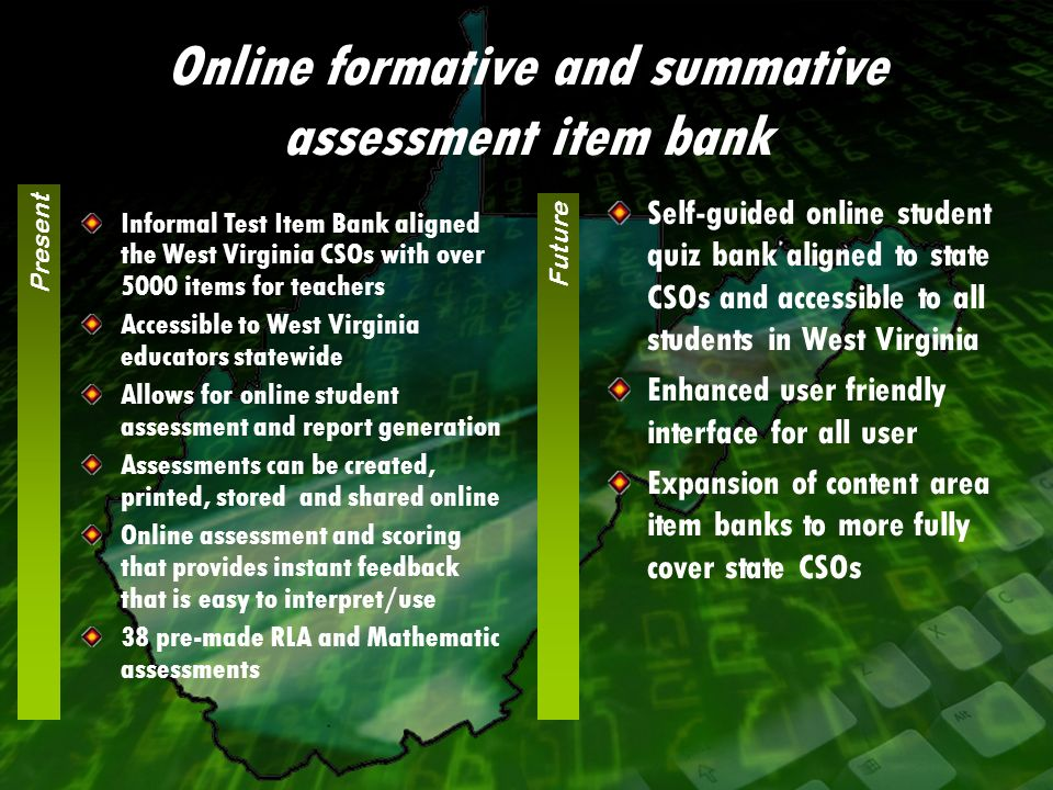 Self-guided online student quiz bank aligned to state CSOs and accessible to all students in West Virginia Enhanced user friendly interface for all user Expansion of content area item banks to more fully cover state CSOs Informal Test Item Bank aligned the West Virginia CSOs with over 5000 items for teachers Accessible to West Virginia educators statewide Allows for online student assessment and report generation Assessments can be created, printed, stored and shared online Online assessment and scoring that provides instant feedback that is easy to interpret/use 38 pre-made RLA and Mathematic assessments Present Future