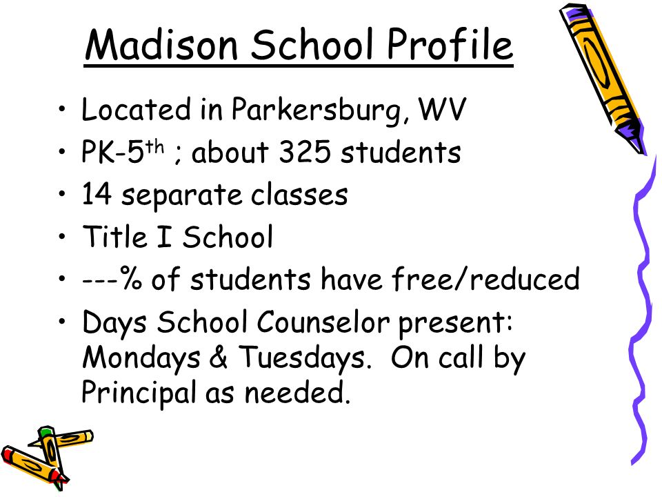 Madison School Profile Located in Parkersburg, WV PK-5 th ; about 325 students 14 separate classes Title I School ---% of students have free/reduced Days School Counselor present: Mondays & Tuesdays.