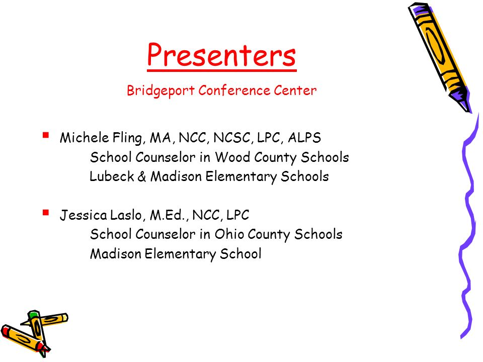 Presenters Bridgeport Conference Center Michele Fling, MA, NCC, NCSC, LPC, ALPS School Counselor in Wood County Schools Lubeck & Madison Elementary Schools Jessica Laslo, M.Ed., NCC, LPC School Counselor in Ohio County Schools Madison Elementary School