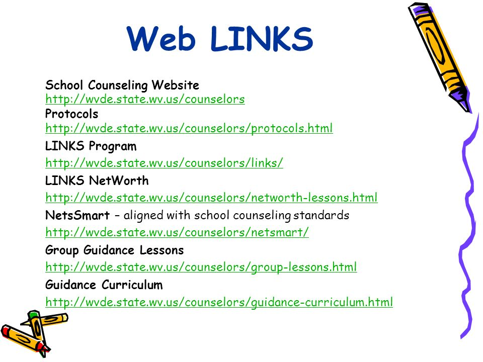 Web LINKS School Counseling Website http://wvde.state.wv.us/counselors Protocols http://wvde.state.wv.us/counselors/protocols.html LINKS Program http://wvde.state.wv.us/counselors/links/ LINKS NetWorth http://wvde.state.wv.us/counselors/networth-lessons.html NetsSmart – aligned with school counseling standards http://wvde.state.wv.us/counselors/netsmart/ Group Guidance Lessons http://wvde.state.wv.us/counselors/group-lessons.html Guidance Curriculum http://wvde.state.wv.us/counselors/guidance-curriculum.html