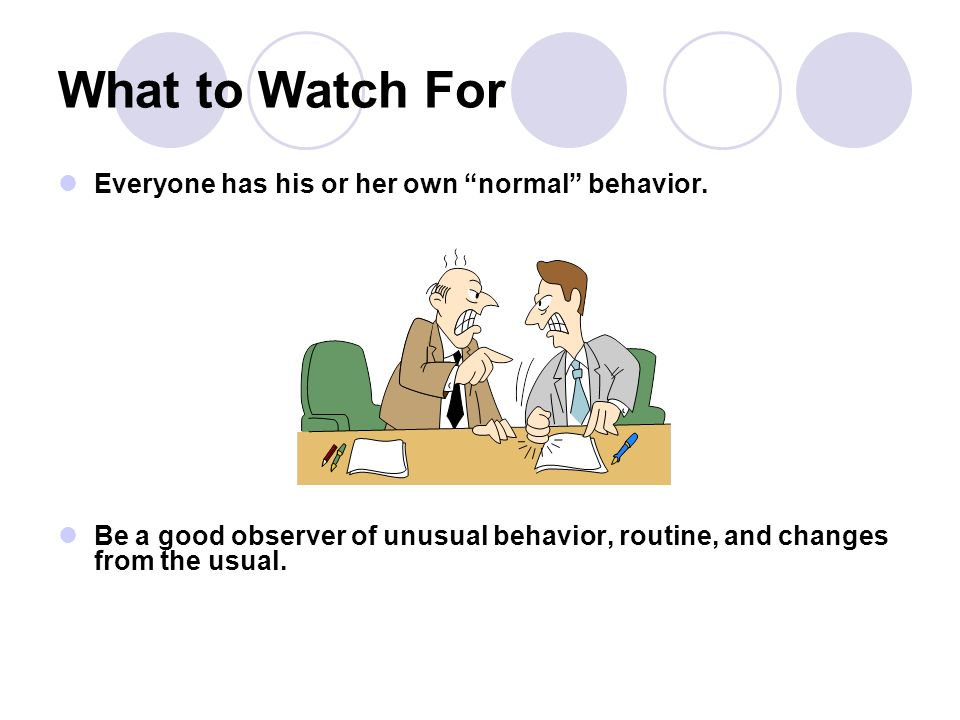 What to Watch For Everyone has his or her own normal behavior.