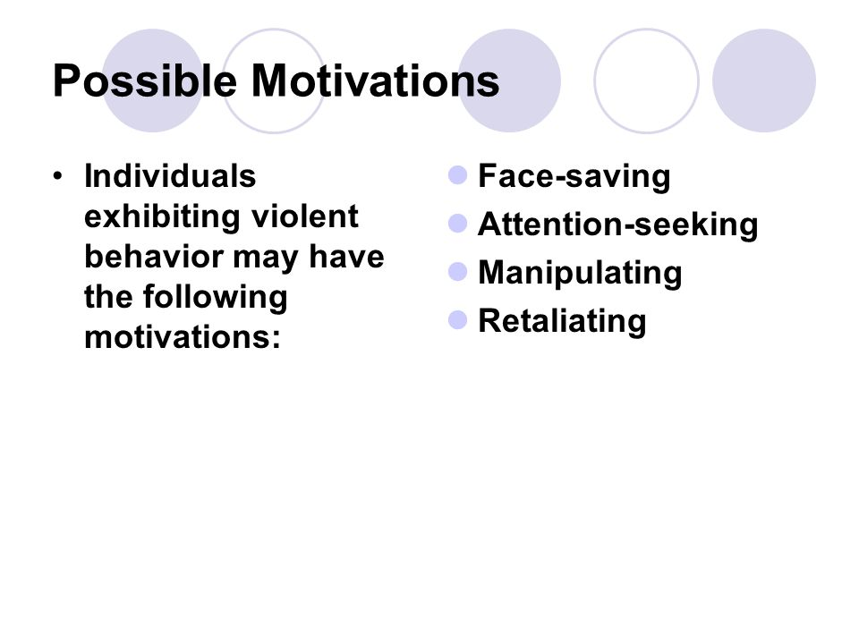 Possible Motivations Individuals exhibiting violent behavior may have the following motivations: Face-saving Attention-seeking Manipulating Retaliating