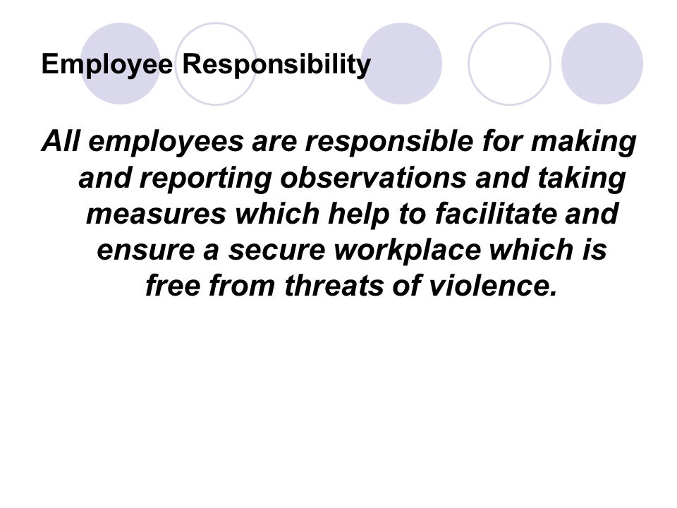 Employee Responsibility All employees are responsible for making and reporting observations and taking measures which help to facilitate and ensure a secure workplace which is free from threats of violence.
