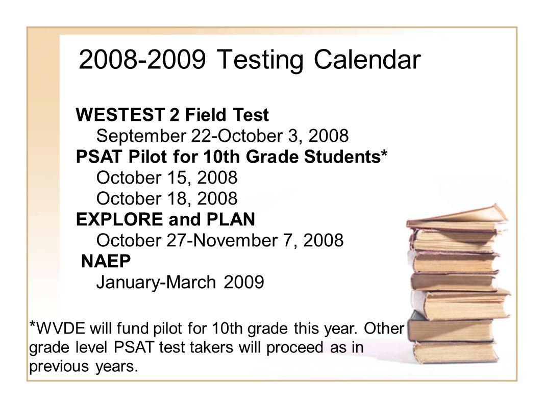 2008-2009 Testing Calendar WESTEST 2 Field Test September 22-October 3, 2008 PSAT Pilot for 10th Grade Students* October 15, 2008 October 18, 2008 EXP
