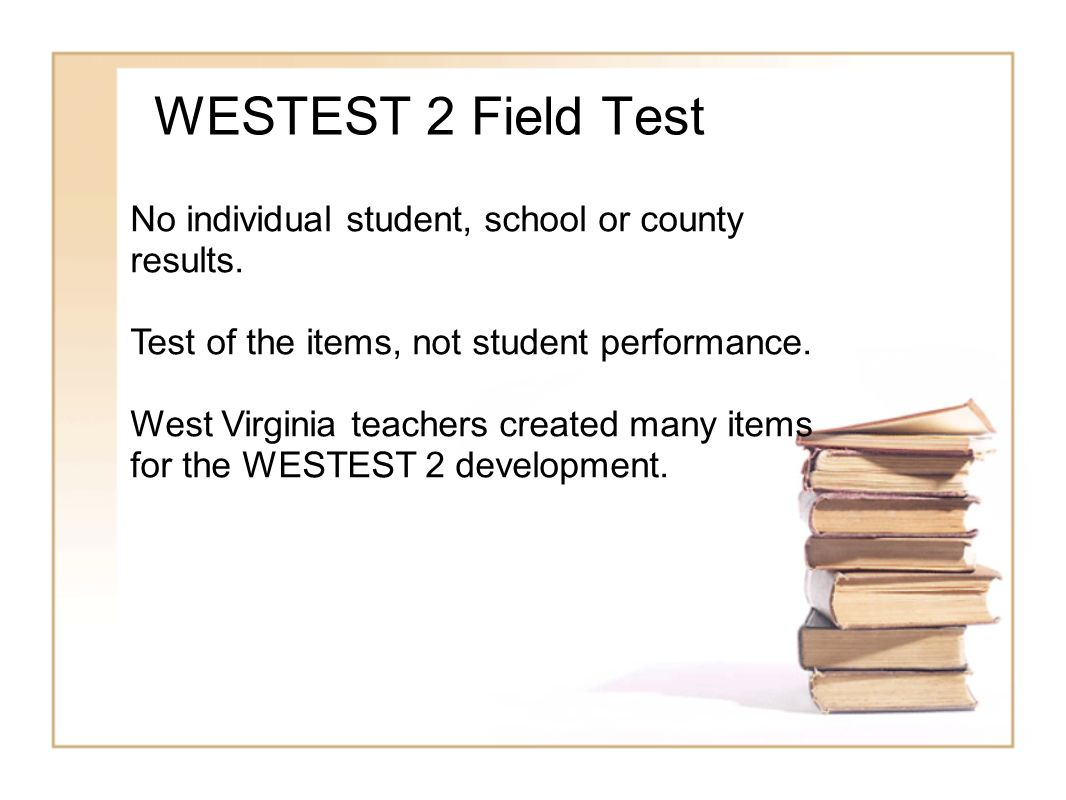 WESTEST 2 Field Test No individual student, school or county results. Test of the items, not student performance. West Virginia teachers created many