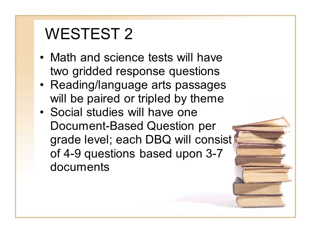 WESTEST 2 Math and science tests will have two gridded response questions Reading/language arts passages will be paired or tripled by theme Social stu