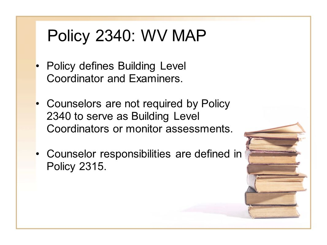 Policy 2340: WV MAP Policy defines Building Level Coordinator and Examiners. Counselors are not required by Policy 2340 to serve as Building Level Coo