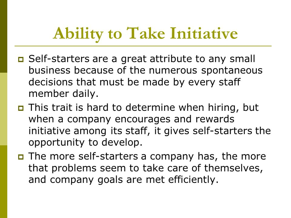 Ability to Take Initiative Self-starters are a great attribute to any small business because of the numerous spontaneous decisions that must be made b