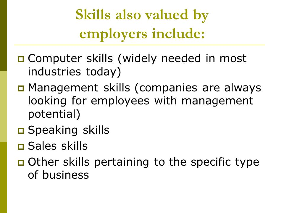 Skills also valued by employers include: Computer skills (widely needed in most industries today) Management skills (companies are always looking for