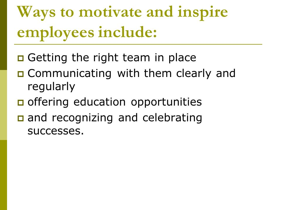 Ways to motivate and inspire employees include: Getting the right team in place Communicating with them clearly and regularly offering education oppor