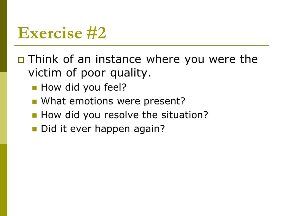 Exercise #2 Think of an instance where you were the victim of poor quality. How did you feel? What emotions were present? How did you resolve the situ