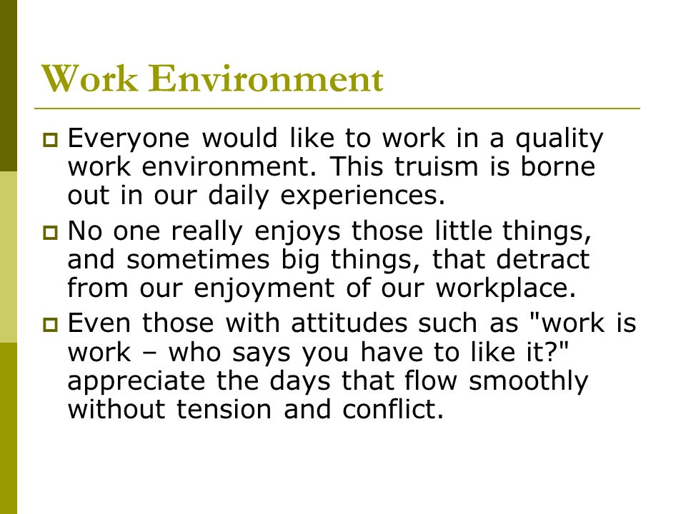 Work Environment Everyone would like to work in a quality work environment. This truism is borne out in our daily experiences. No one really enjoys th