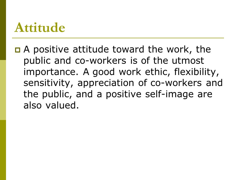 Attitude A positive attitude toward the work, the public and co-workers is of the utmost importance. A good work ethic, flexibility, sensitivity, appr