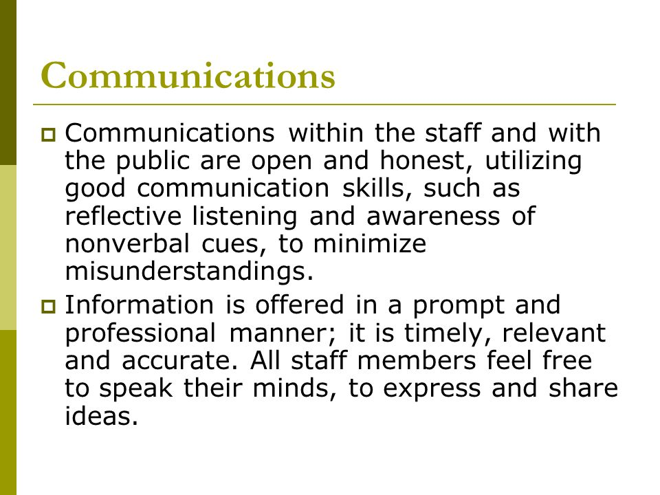 Communications Communications within the staff and with the public are open and honest, utilizing good communication skills, such as reflective listen