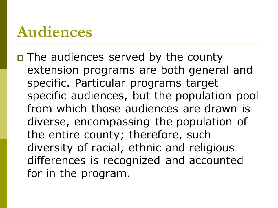 Audiences The audiences served by the county extension programs are both general and specific. Particular programs target specific audiences, but the