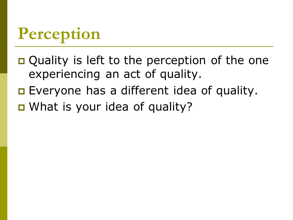 Perception Quality is left to the perception of the one experiencing an act of quality. Everyone has a different idea of quality. What is your idea of
