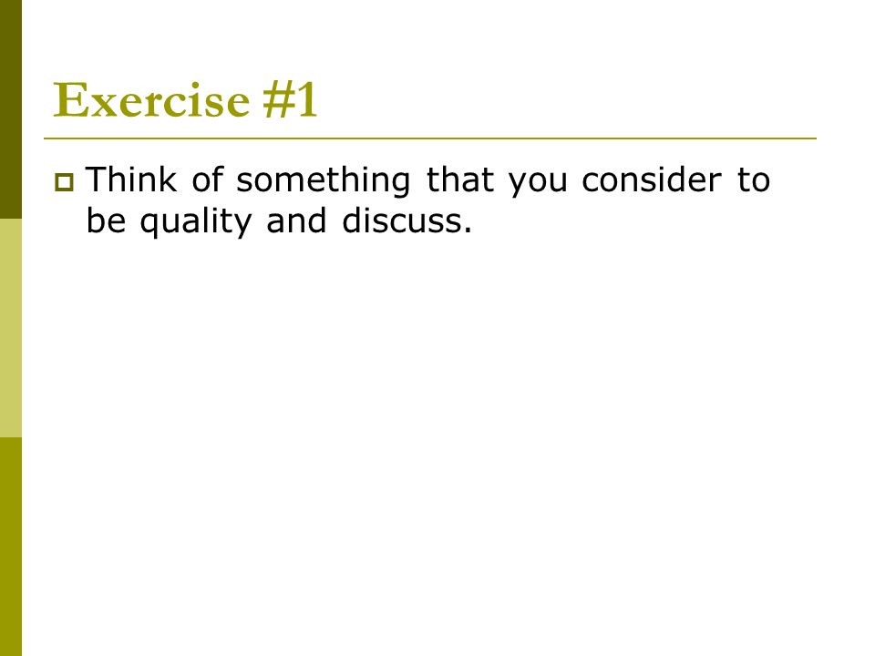 Exercise #1 Think of something that you consider to be quality and discuss.
