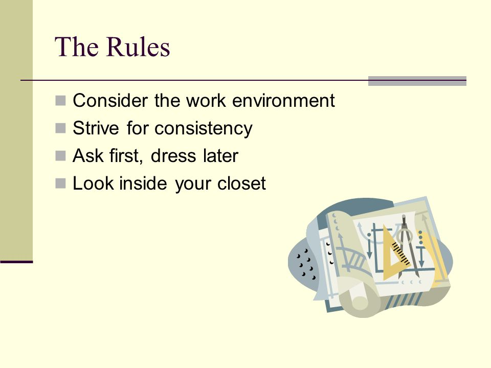 The Rules Consider the work environment Strive for consistency Ask first, dress later Look inside your closet