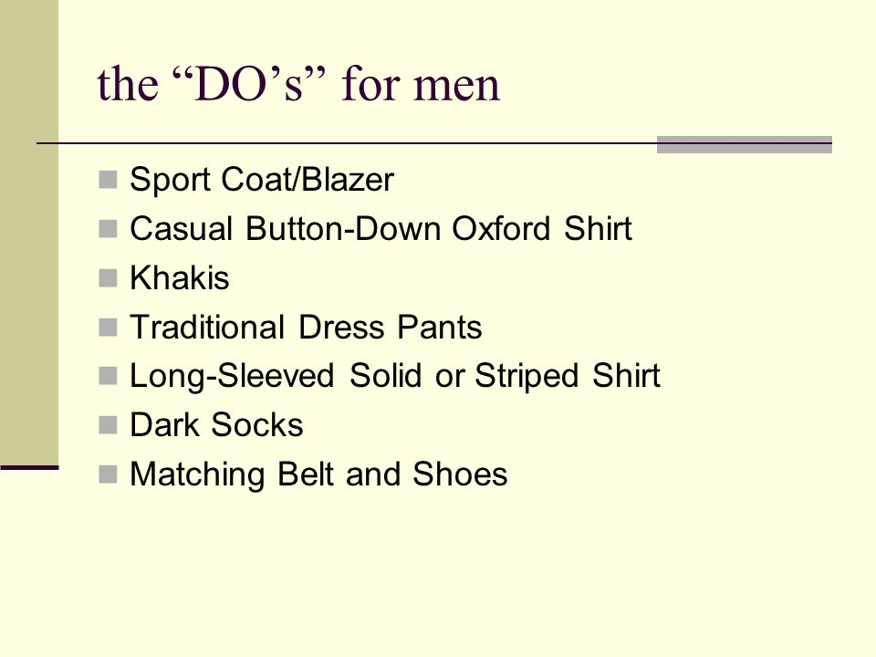 the DOs for men Sport Coat/Blazer Casual Button-Down Oxford Shirt Khakis Traditional Dress Pants Long-Sleeved Solid or Striped Shirt Dark Socks Matching Belt and Shoes