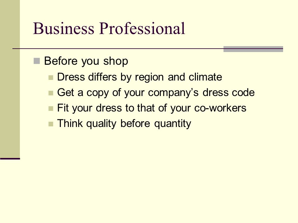 Business Professional Before you shop Dress differs by region and climate Get a copy of your companys dress code Fit your dress to that of your co-workers Think quality before quantity