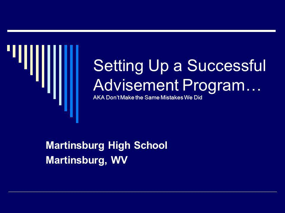 Setting Up a Successful Advisement Program… AKA Dont Make the Same Mistakes We Did Martinsburg High School Martinsburg, WV