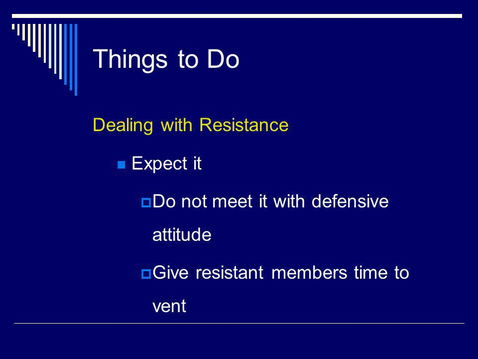Things to Do Dealing with Resistance Expect it Do not meet it with defensive attitude Give resistant members time to vent