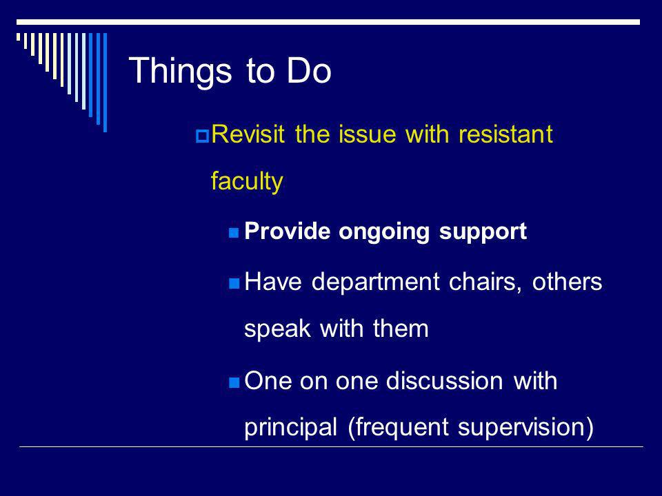 Things to Do Revisit the issue with resistant faculty Provide ongoing support Have department chairs, others speak with them One on one discussion with principal (frequent supervision)