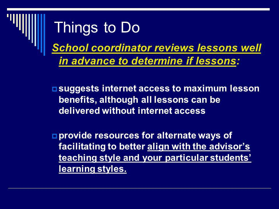 Things to Do School coordinator reviews lessons well in advance to determine if lessons: suggests internet access to maximum lesson benefits, although