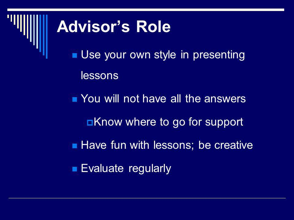 Advisors Role Use your own style in presenting lessons You will not have all the answers Know where to go for support Have fun with lessons; be creative Evaluate regularly