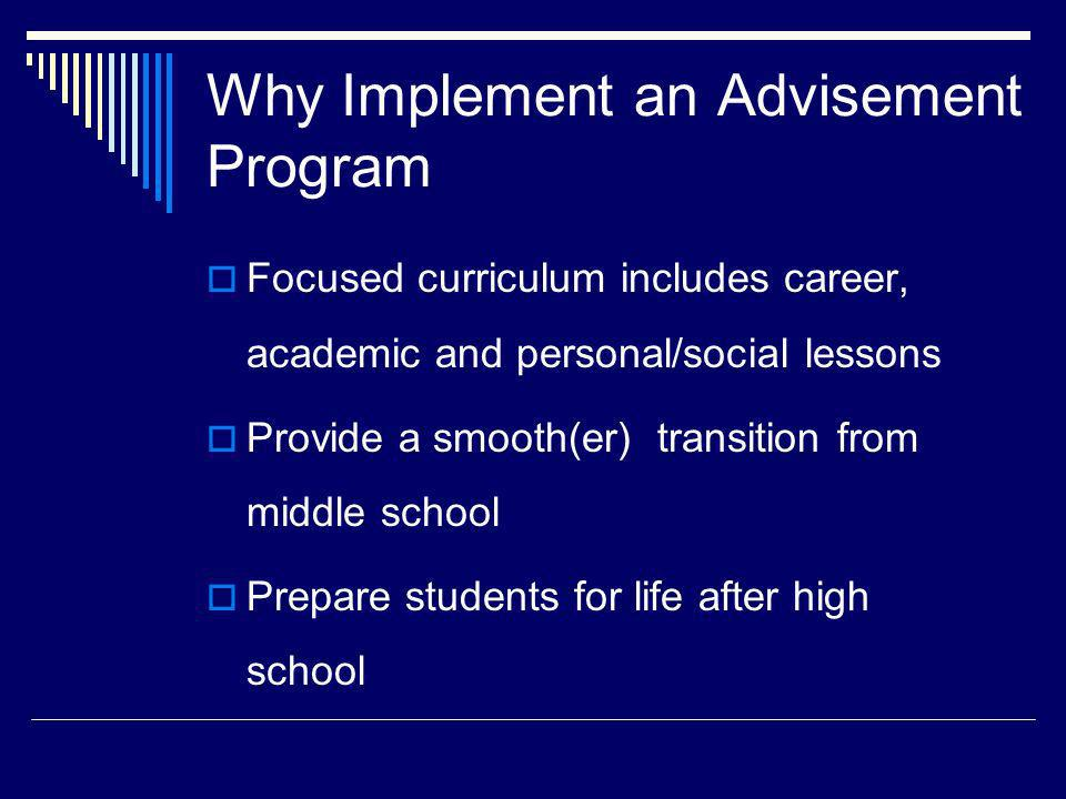 Why Implement an Advisement Program Focused curriculum includes career, academic and personal/social lessons Provide a smooth(er) transition from midd
