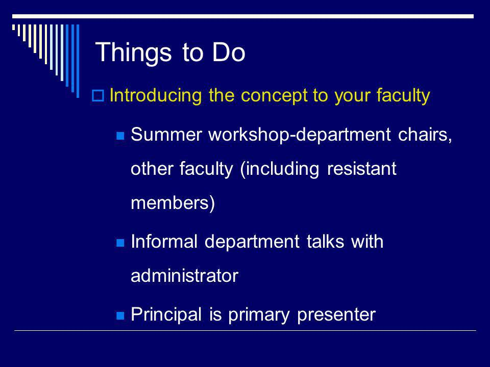 Things to Do Introducing the concept to your faculty Summer workshop-department chairs, other faculty (including resistant members) Informal departmen