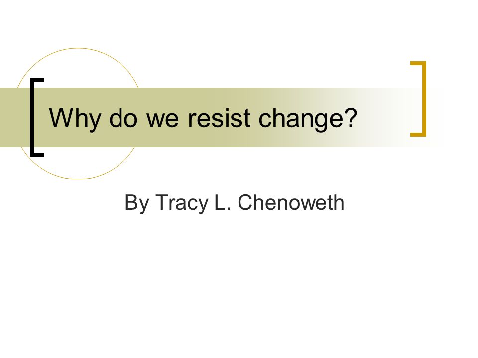 Why do we resist change? By Tracy L. Chenoweth