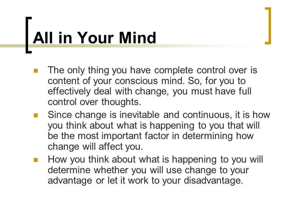 All in Your Mind The only thing you have complete control over is content of your conscious mind. So, for you to effectively deal with change, you mus