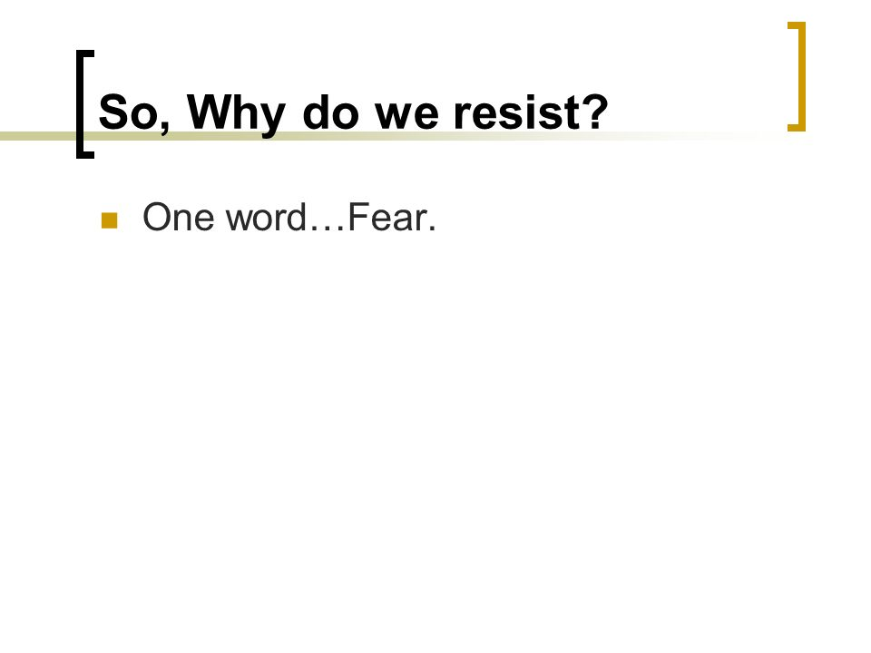 So, Why do we resist? One word…Fear.