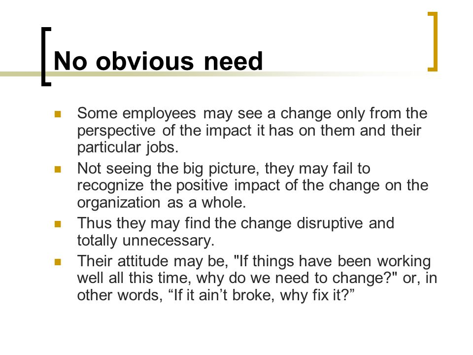 No obvious need Some employees may see a change only from the perspective of the impact it has on them and their particular jobs. Not seeing the big p