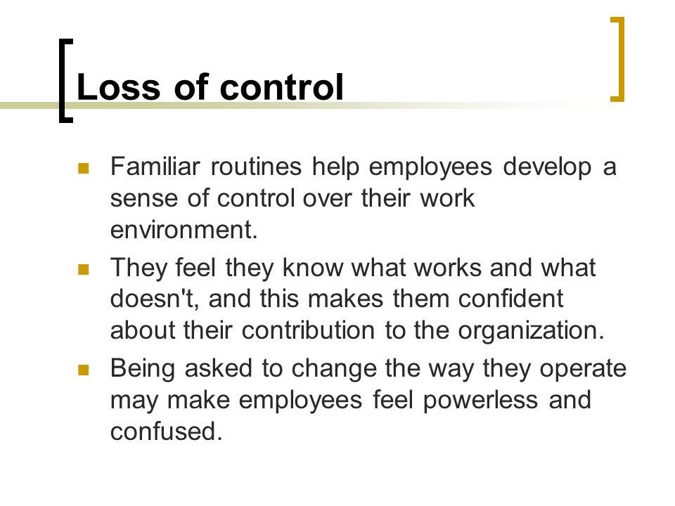 Loss of control Familiar routines help employees develop a sense of control over their work environment. They feel they know what works and what doesn