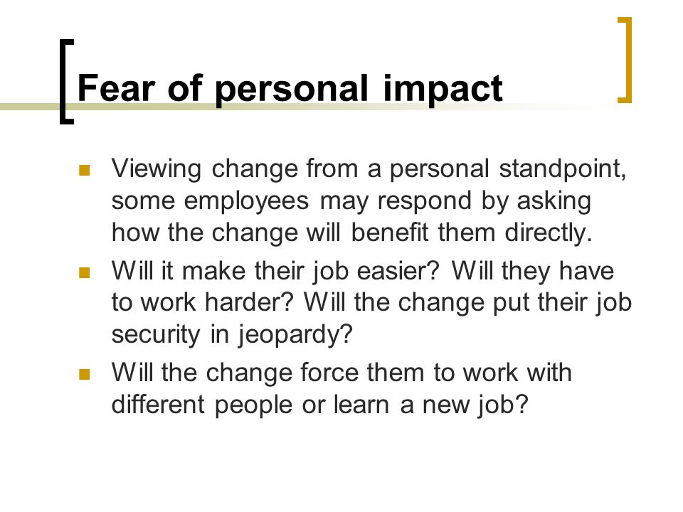 Fear of personal impact Viewing change from a personal standpoint, some employees may respond by asking how the change will benefit them directly. Wil
