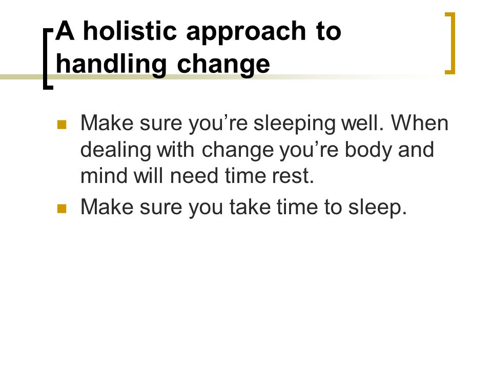 A holistic approach to handling change Make sure youre sleeping well. When dealing with change youre body and mind will need time rest. Make sure you