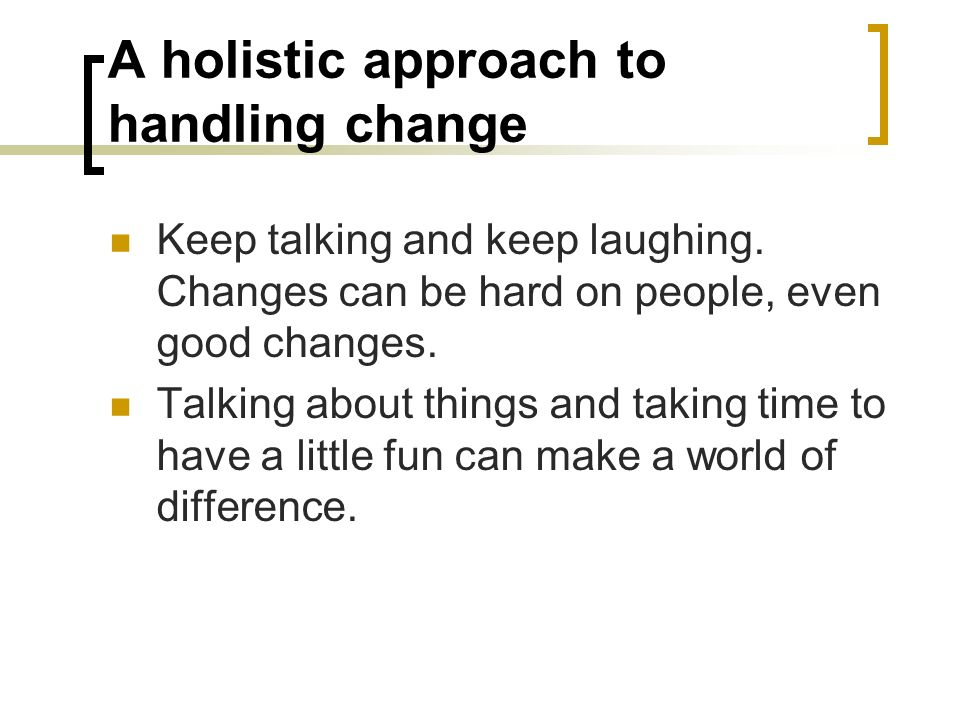 A holistic approach to handling change Keep talking and keep laughing. Changes can be hard on people, even good changes. Talking about things and taki