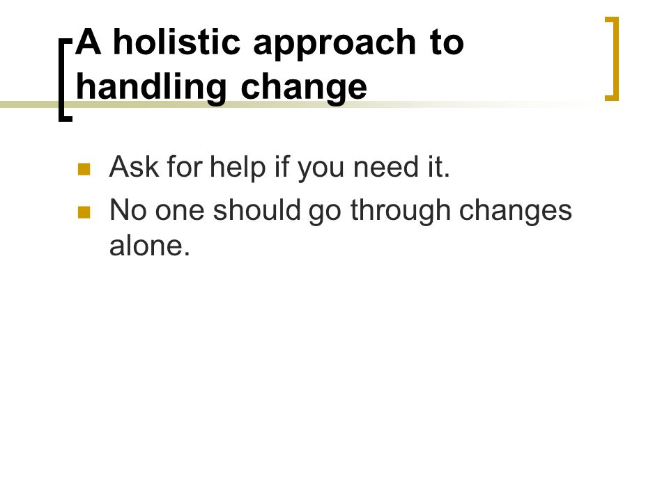 A holistic approach to handling change Ask for help if you need it. No one should go through changes alone.
