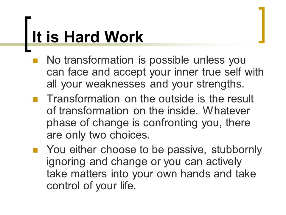 It is Hard Work No transformation is possible unless you can face and accept your inner true self with all your weaknesses and your strengths. Transfo