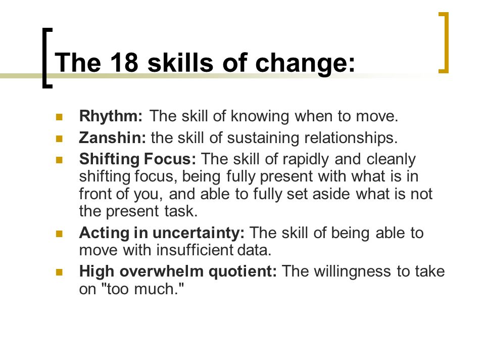 The 18 skills of change: Rhythm: The skill of knowing when to move. Zanshin: the skill of sustaining relationships. Shifting Focus: The skill of rapid