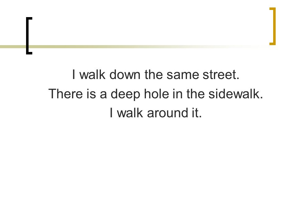 I walk down the same street. There is a deep hole in the sidewalk. I walk around it.