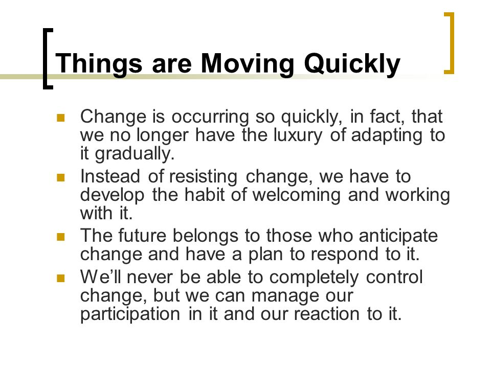 Things are Moving Quickly Change is occurring so quickly, in fact, that we no longer have the luxury of adapting to it gradually. Instead of resisting