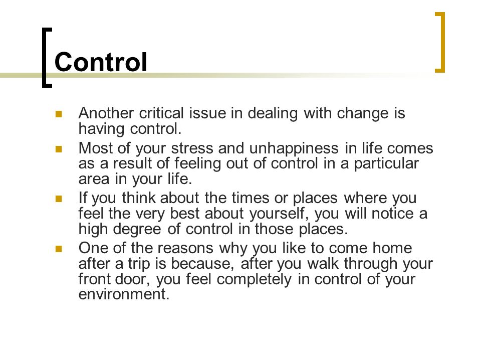 Control Another critical issue in dealing with change is having control. Most of your stress and unhappiness in life comes as a result of feeling out